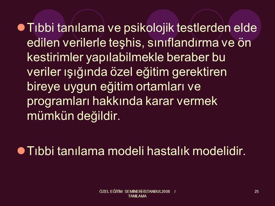 ÖZEL EĞİTİM SEMİNERİ-İSTANBUL2008 / TANILAMA 25 Tıbbi tanılama ve psikolojik testlerden elde edilen verilerle teşhis, sınıflandırma ve ön kestirimler