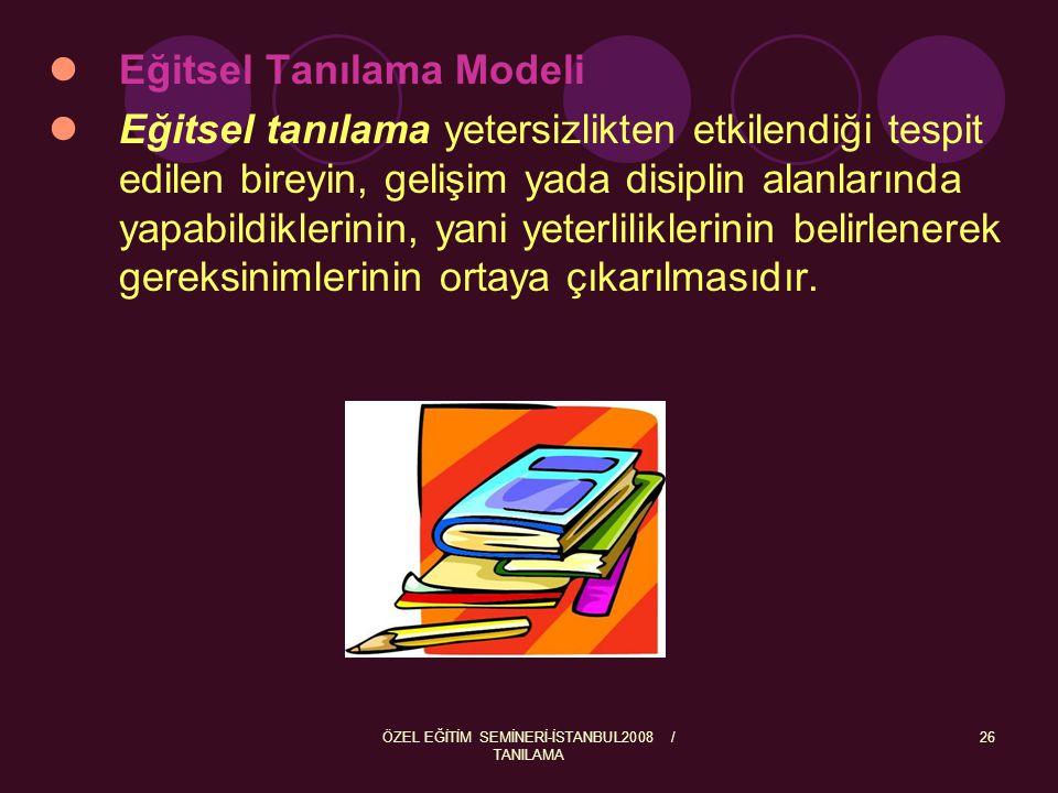 ÖZEL EĞİTİM SEMİNERİ-İSTANBUL2008 / TANILAMA 26 Eğitsel Tanılama Modeli Eğitsel tanılama yetersizlikten etkilendiği tespit edilen bireyin, gelişim yad