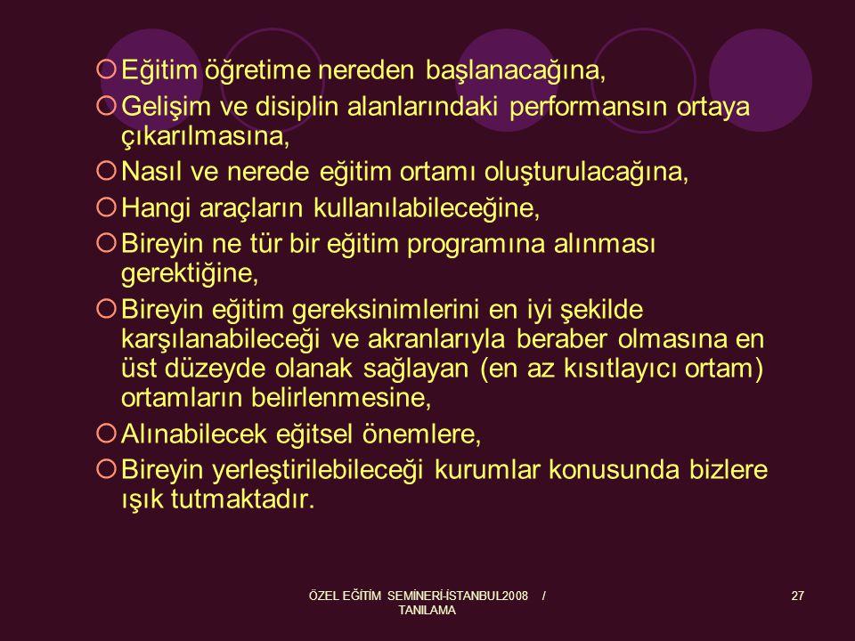ÖZEL EĞİTİM SEMİNERİ-İSTANBUL2008 / TANILAMA 27  Eğitim öğretime nereden başlanacağına,  Gelişim ve disiplin alanlarındaki performansın ortaya çıkar