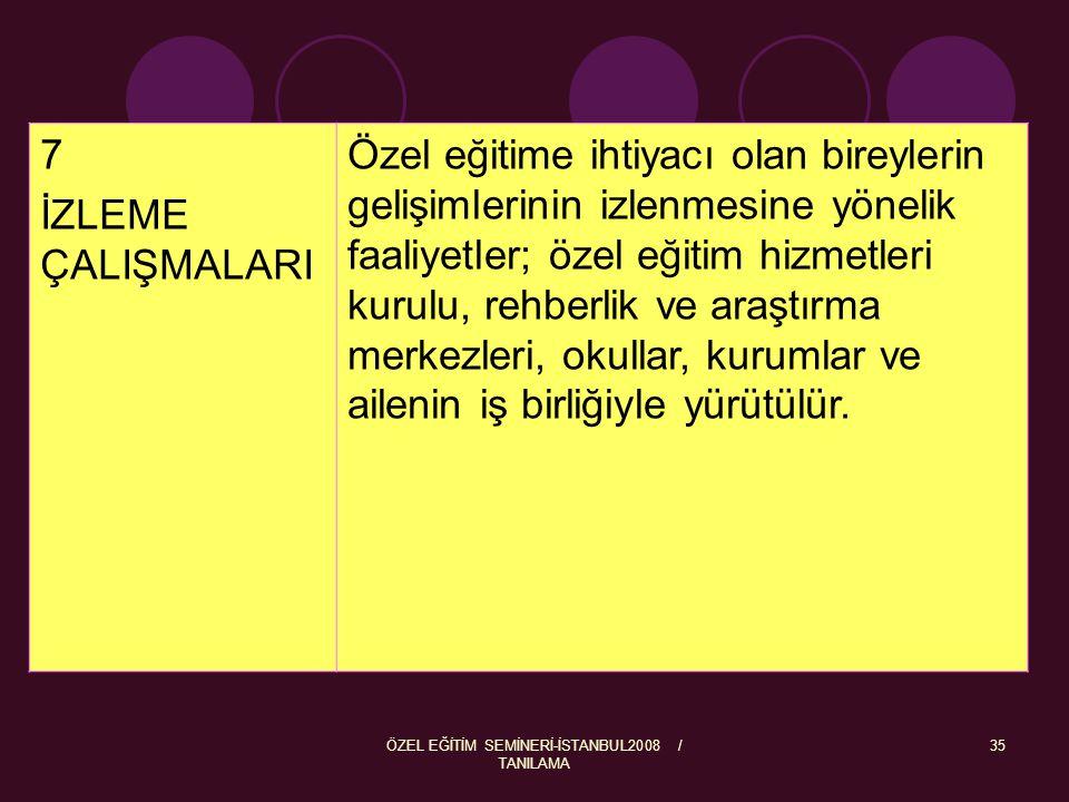 ÖZEL EĞİTİM SEMİNERİ-İSTANBUL2008 / TANILAMA 35 7 İZLEME ÇALIŞMALARI Özel eğitime ihtiyacı olan bireylerin gelişimlerinin izlenmesine yönelik faaliyet