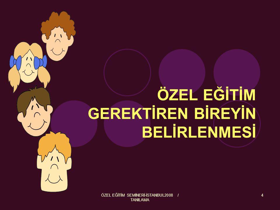 ÖZEL EĞİTİM SEMİNERİ-İSTANBUL2008 / TANILAMA 4 ÖZEL EĞİTİM GEREKTİREN BİREYİN BELİRLENMESİ