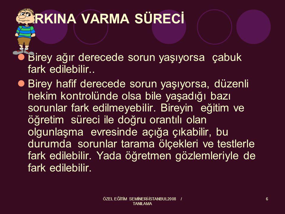 ÖZEL EĞİTİM SEMİNERİ-İSTANBUL2008 / TANILAMA 6 FARKINA VARMA SÜRECİ Birey ağır derecede sorun yaşıyorsa çabuk fark edilebilir.. Birey hafif derecede s