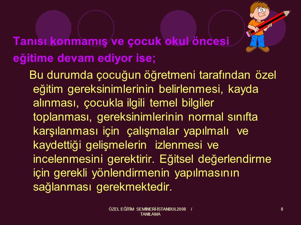 ÖZEL EĞİTİM SEMİNERİ-İSTANBUL2008 / TANILAMA 8 Tanısı konmamış ve çocuk okul öncesi eğitime devam ediyor ise; Bu durumda çocuğun öğretmeni tarafından