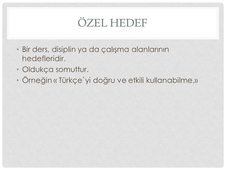 ÖZEL HEDEF Bir ders, disiplin ya da çalışma alanlarının hedefleridir. Oldukça somuttur. Örneğin « Türkçe`yi doğru ve etkili kullanabilme.»
