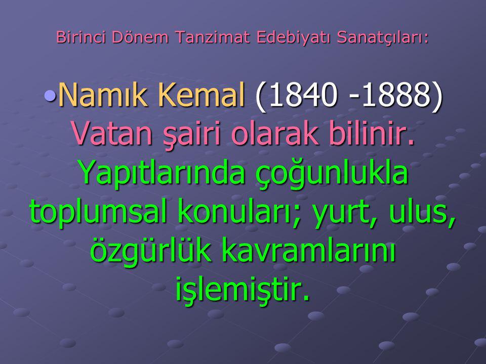 Birinci Dönem Tanzimat Edebiyatı Sanatçıları: Namık Kemal (1840 -1888) Vatan şairi olarak bilinir.