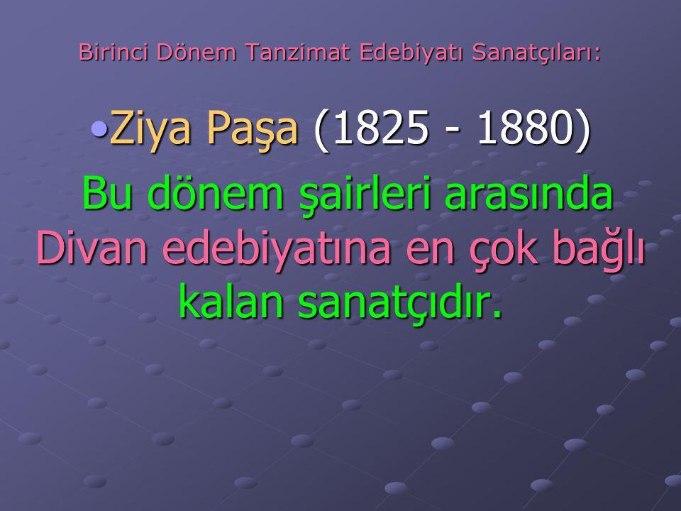 Birinci Dönem Tanzimat Edebiyatı Sanatçıları: Ziya Paşa (1825 - 1880)Ziya Paşa (1825 - 1880) Bu dönem şairleri arasında Divan edebiyatına en çok bağlı kalan sanatçıdır.