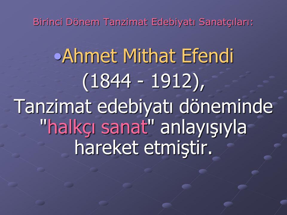 Birinci Dönem Tanzimat Edebiyatı Sanatçıları: Ahmet Mithat EfendiAhmet Mithat Efendi (1844 - 1912), Tanzimat edebiyatı döneminde halkçı sanat anlayışıyla hareket etmiştir.