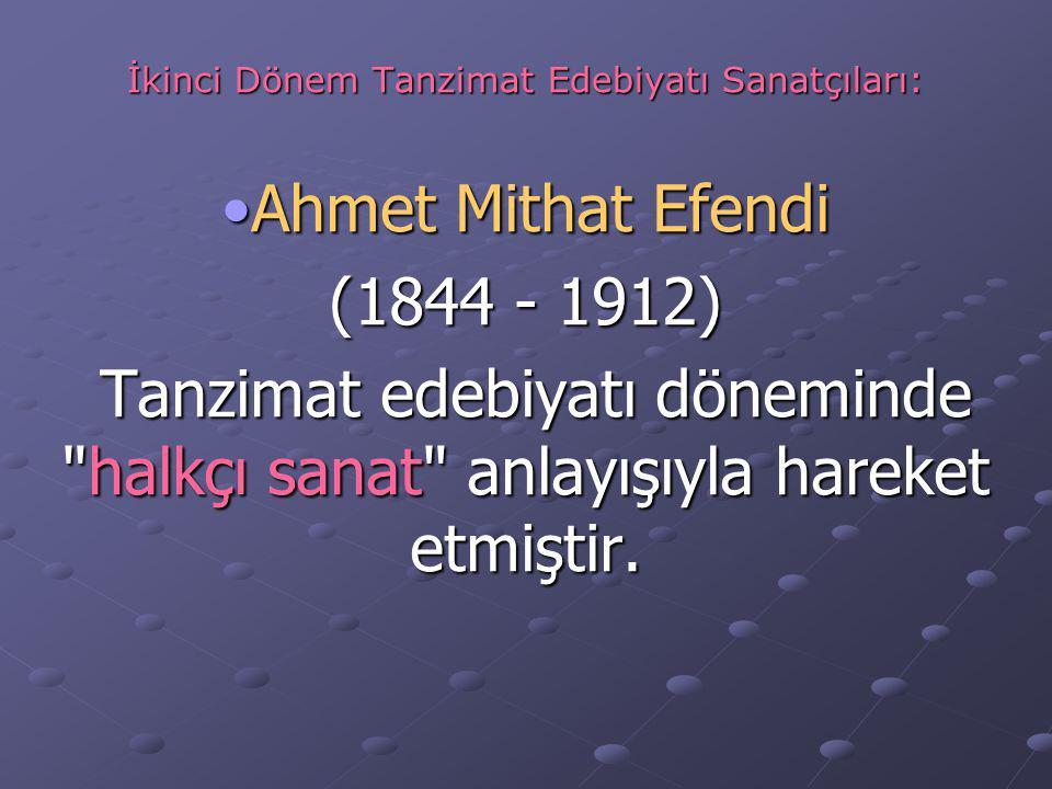 İkinci Dönem Tanzimat Edebiyatı Sanatçıları: Ahmet Mithat EfendiAhmet Mithat Efendi (1844 - 1912) Tanzimat edebiyatı döneminde halkçı sanat anlayışıyla hareket etmiştir.