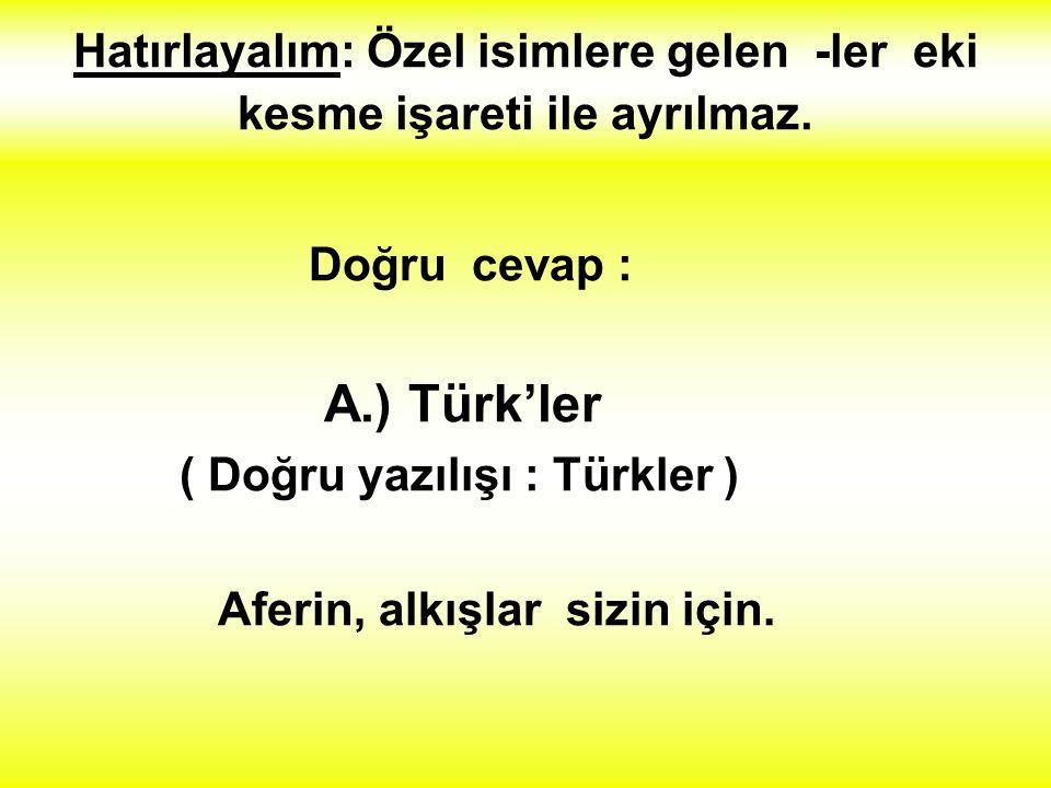 3.) Aşağıdakilerden hangisi yanlış yazılmıştır ? A.) Türk'ler B.) Atatürk'ün C.) Ankara'ya