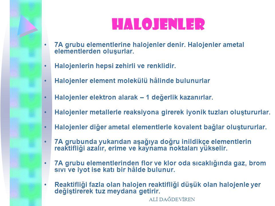 ALİ DAĞDEVİREN halojenler 7A grubu elementlerine halojenler denir. Halojenler ametal elementlerden oluşurlar. Halojenlerin hepsi zehirli ve renklidir.