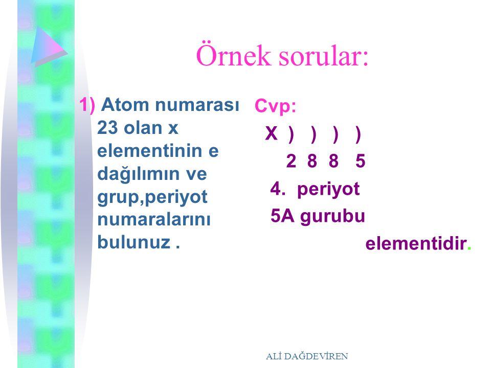 ALİ DAĞDEVİREN Örnek sorular: 1) Atom numarası 23 olan x elementinin e dağılımın ve grup,periyot numaralarını bulunuz. Cvp: X ) ) ) ) 2 8 8 5 4. periy