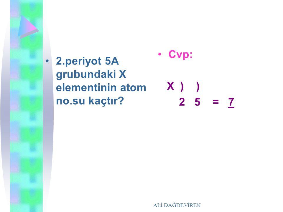 ALİ DAĞDEVİREN 2.periyot 5A grubundaki X elementinin atom no.su kaçtır? Cvp: X ) ) 2 5 = 7