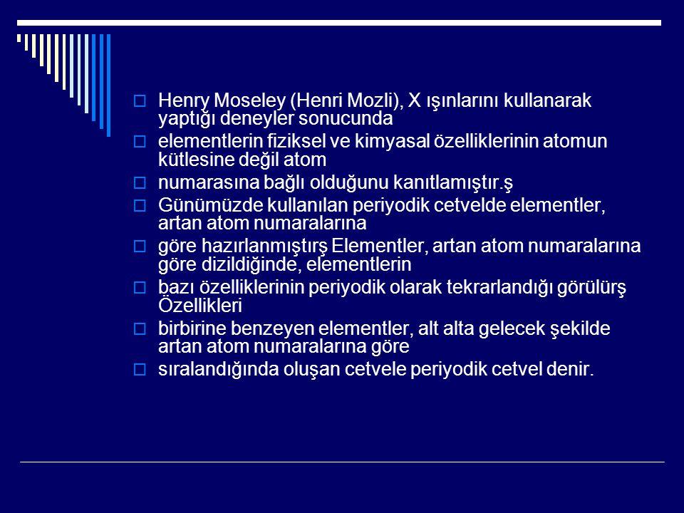  Henry Moseley (Henri Mozli), X ışınlarını kullanarak yaptığı deneyler sonucunda  elementlerin fiziksel ve kimyasal özelliklerinin atomun kütlesine