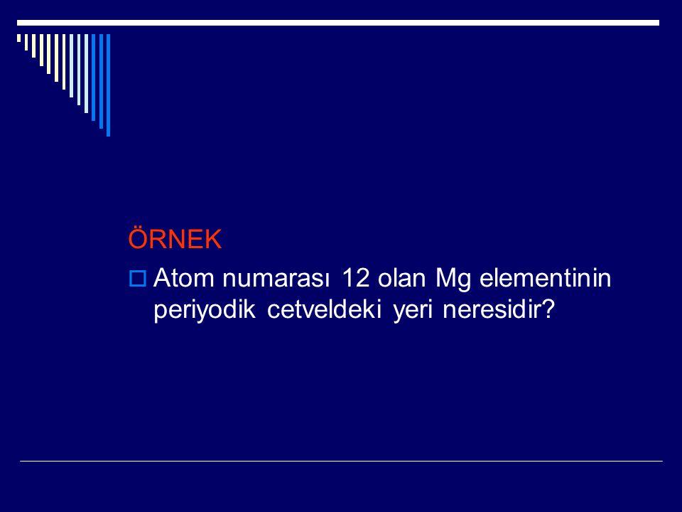 ÖRNEK  Atom numarası 12 olan Mg elementinin periyodik cetveldeki yeri neresidir?