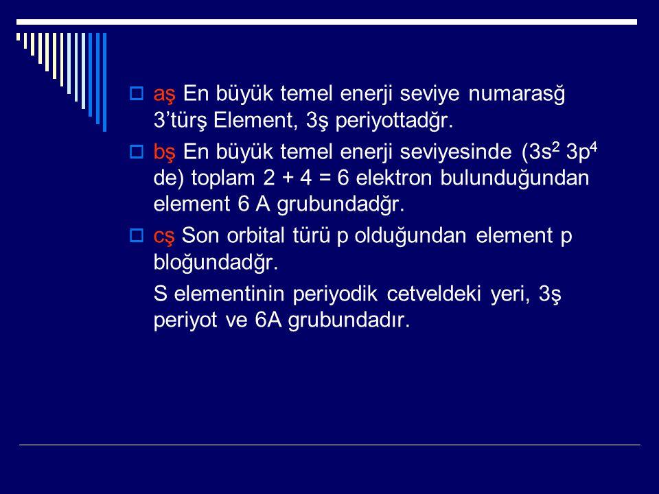  aş En büyük temel enerji seviye numarasğ 3'türş Element, 3ş periyottadğr.  bş En büyük temel enerji seviyesinde (3s 2 3p 4 de) toplam 2 + 4 = 6 ele