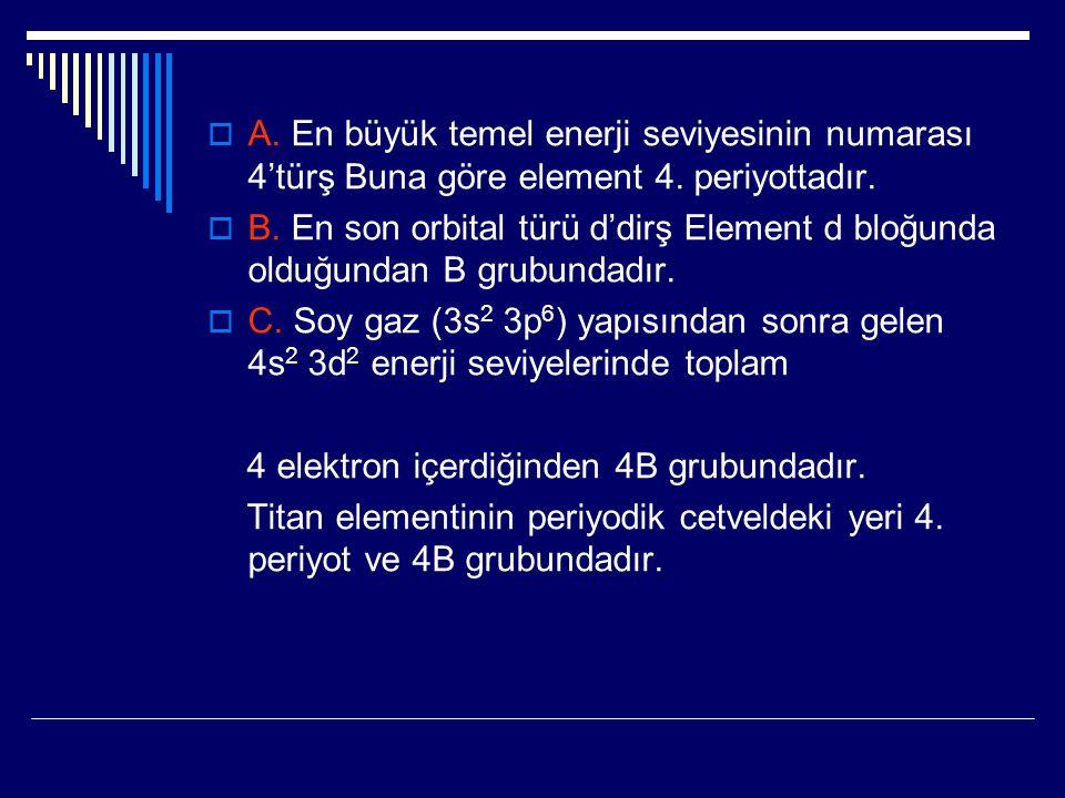  A. En büyük temel enerji seviyesinin numarası 4'türş Buna göre element 4. periyottadır.  B. En son orbital türü d'dirş Element d bloğunda olduğunda