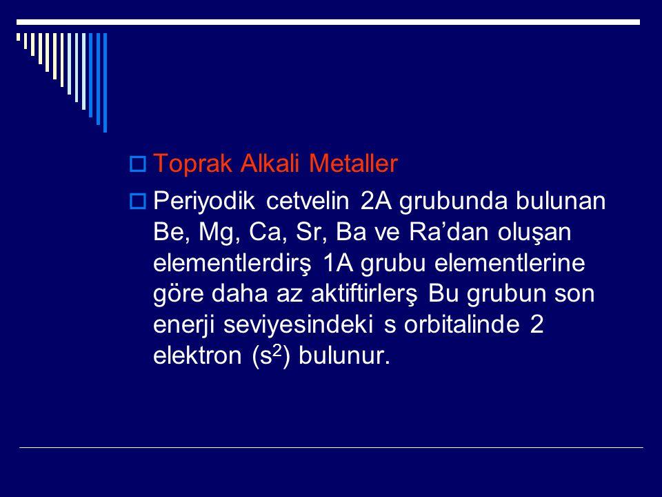  Toprak Alkali Metaller  Periyodik cetvelin 2A grubunda bulunan Be, Mg, Ca, Sr, Ba ve Ra'dan oluşan elementlerdirş 1A grubu elementlerine göre daha