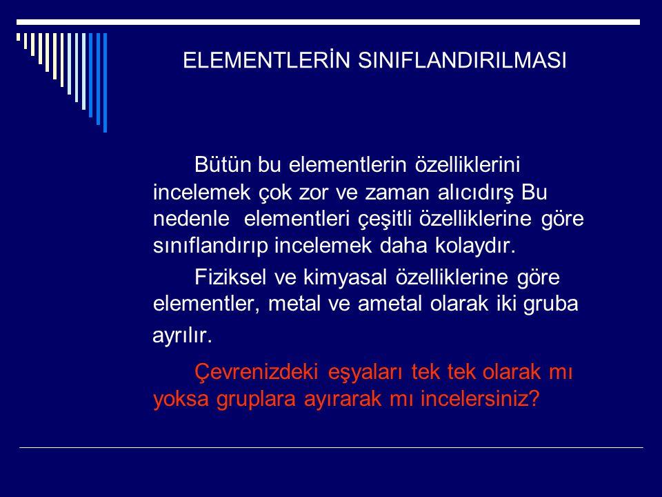 ELEMENTLERİN SINIFLANDIRILMASI Bütün bu elementlerin özelliklerini incelemek çok zor ve zaman alıcıdırş Bu nedenle elementleri çeşitli özelliklerine g
