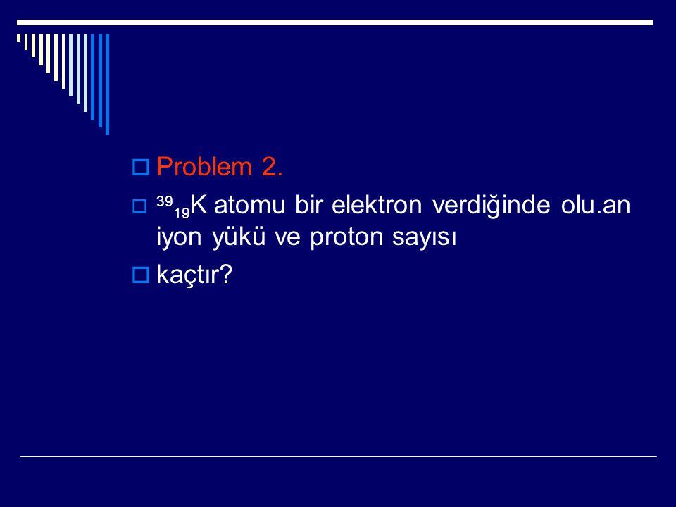  Problem 2.  39 19 K atomu bir elektron verdiğinde olu.an iyon yükü ve proton sayısı  kaçtır?