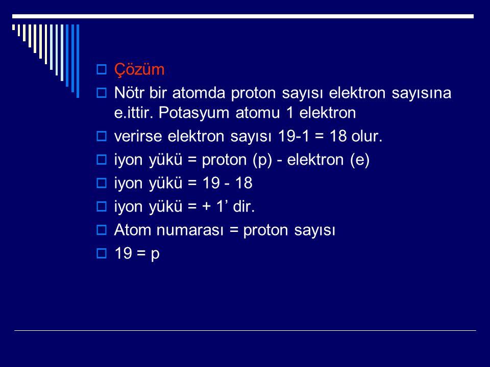 Çözüm  Nötr bir atomda proton sayısı elektron sayısına e.ittir. Potasyum atomu 1 elektron  verirse elektron sayısı 19-1 = 18 olur.  iyon yükü = p