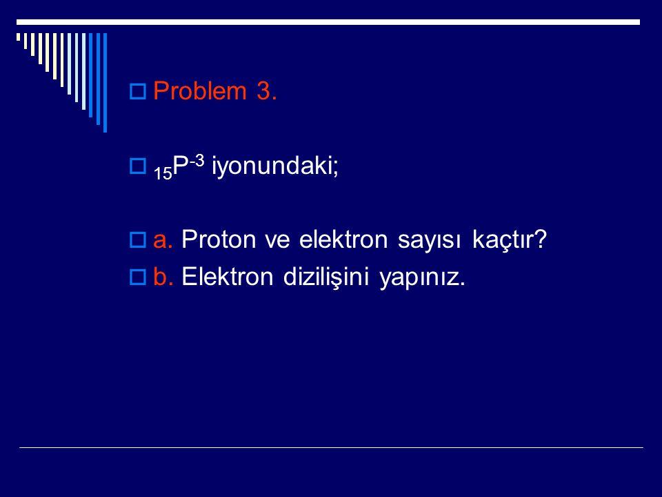  Problem 3.  15 P -3 iyonundaki;  a. Proton ve elektron sayısı kaçtır?  b. Elektron dizilişini yapınız.