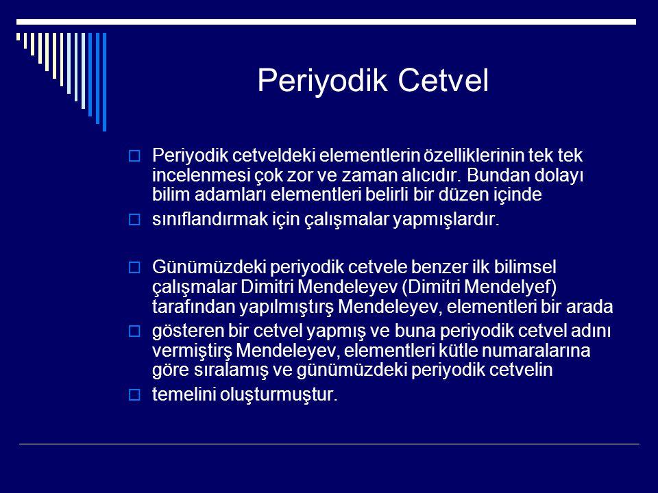Periyodik Cetvel  Periyodik cetveldeki elementlerin özelliklerinin tek tek incelenmesi çok zor ve zaman alıcıdır. Bundan dolayı bilim adamları elemen