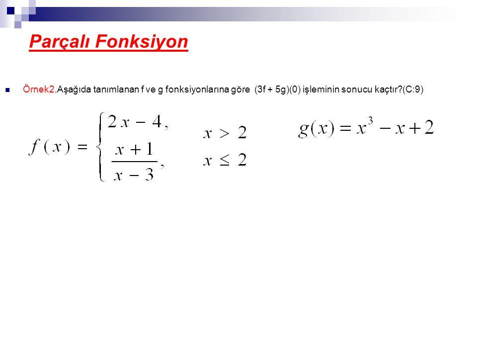 Parçalı Fonksiyon Örnek2.Aşağıda tanımlanan f ve g fonksiyonlarına göre (3f + 5g)(0) işleminin sonucu kaçtır?(C:9)