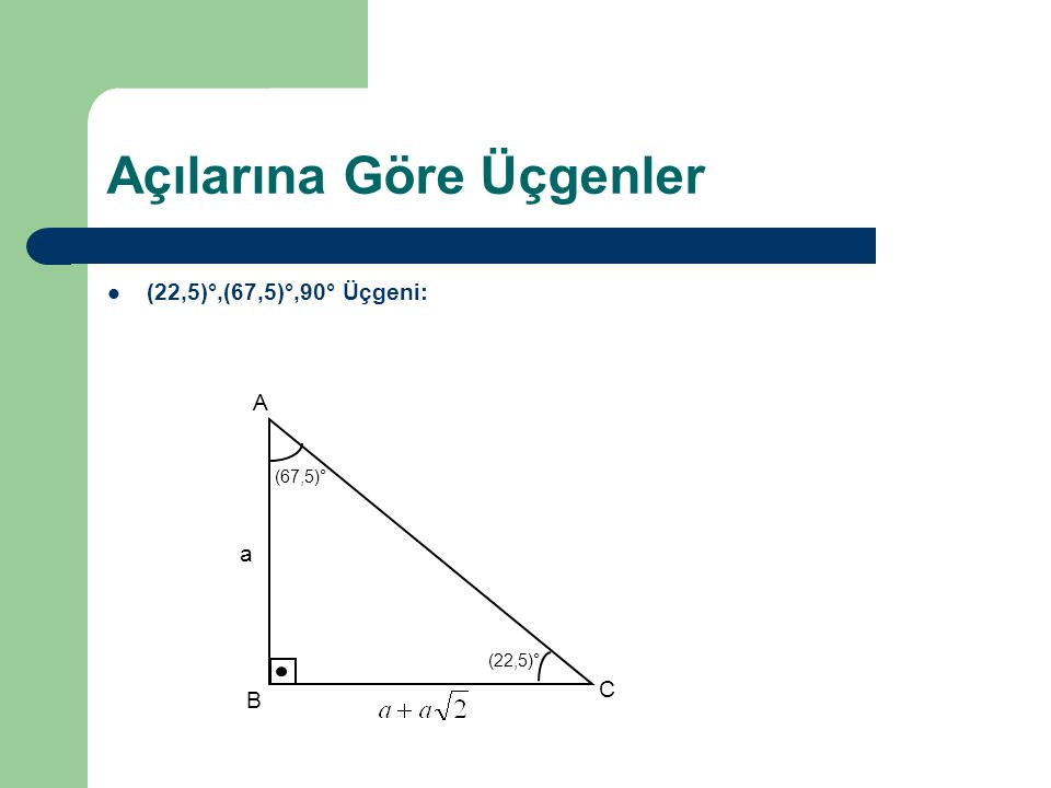Açılarına Göre Üçgenler (22,5)°,(67,5)°,90° Üçgeni: A B C (67,5)° (22,5)° a