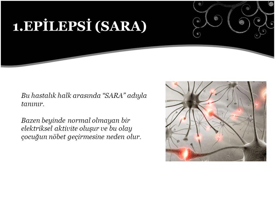 1.EPİLEPSİ (SARA) Bu hastalık halk arasında SARA adıyla tanınır.