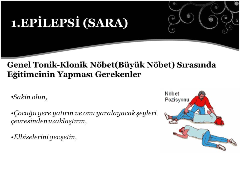 1.EPİLEPSİ (SARA) Genel Tonik-Klonik Nöbet(Büyük Nöbet) Sırasında Eğitimcinin Yapması Gerekenler Sakin olun, Çocuğu yere yatırın ve onu yaralayacak şeyleri çevresinden uzaklaştırın, Elbiselerini gevşetin,