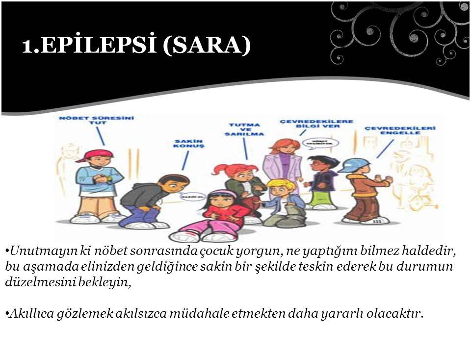 1.EPİLEPSİ (SARA) Unutmayın ki nöbet sonrasında çocuk yorgun, ne yaptığını bilmez haldedir, bu aşamada elinizden geldiğince sakin bir şekilde teskin ederek bu durumun düzelmesini bekleyin, Akıllıca gözlemek akılsızca müdahale etmekten daha yararlı olacaktır.