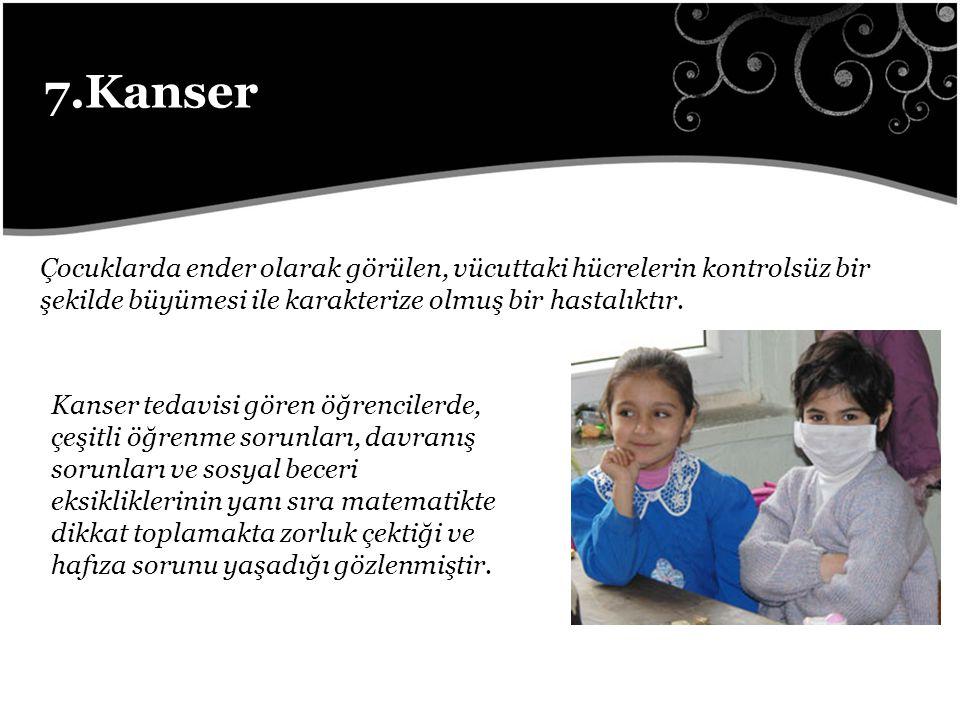 7.Kanser Çocuklarda ender olarak görülen, vücuttaki hücrelerin kontrolsüz bir şekilde büyümesi ile karakterize olmuş bir hastalıktır.