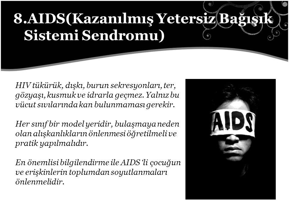 8.AIDS(Kazanılmış Yetersiz Bağışık Sistemi Sendromu) HIV tükürük, dışkı, burun sekresyonları, ter, gözyaşı, kusmuk ve idrarla geçmez.