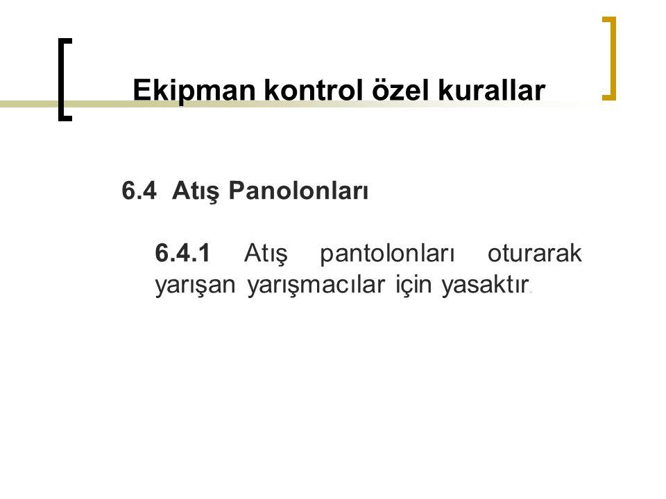 Ekipman kontrol özel kurallar 6.4 Atış Panolonları 6.4.1 Atış pantolonları oturarak yarışan yarışmacılar için yasaktır.