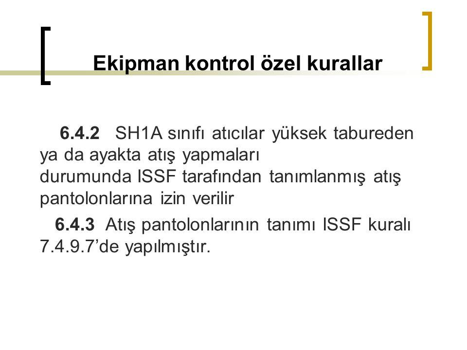 6.4.2 SH1A sınıfı atıcılar yüksek tabureden ya da ayakta atış yapmaları durumunda ISSF tarafından tanımlanmış atış pantolonlarına izin verilir 6.4.3 Atış pantolonlarının tanımı ISSF kuralı 7.4.9.7'de yapılmıştır.