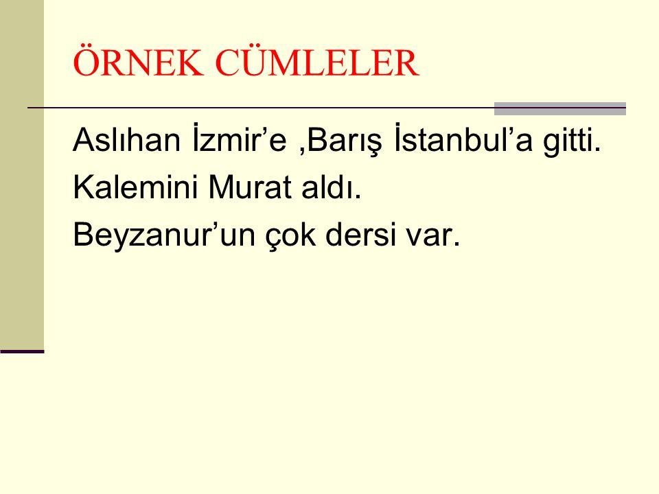 ÖRNEK CÜMLELER Aslıhan İzmir'e,Barış İstanbul'a gitti.