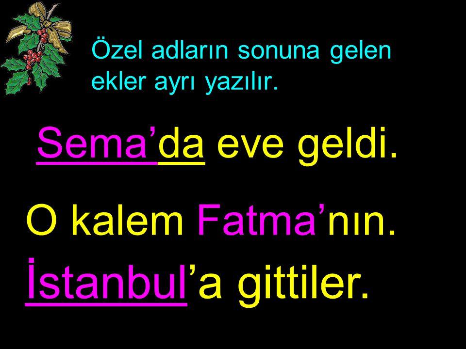 Özel adların sonuna gelen ekler ayrı yazılır. Sema'da eve geldi. O kalem Fatma'nın. İstanbul'a gittiler.