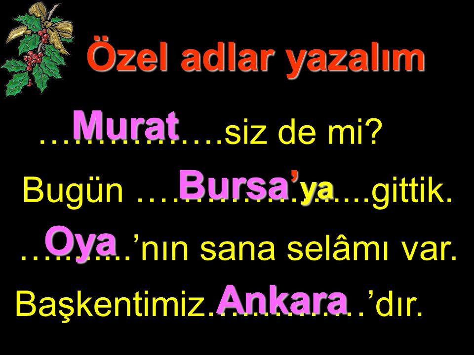 Özel adlar yazalım …………….siz de mi? Bugün ……………......gittik. …........'nın sana selâmı var. Başkentimiz…..………'dır. Murat Bursa' ya Oya Ankara