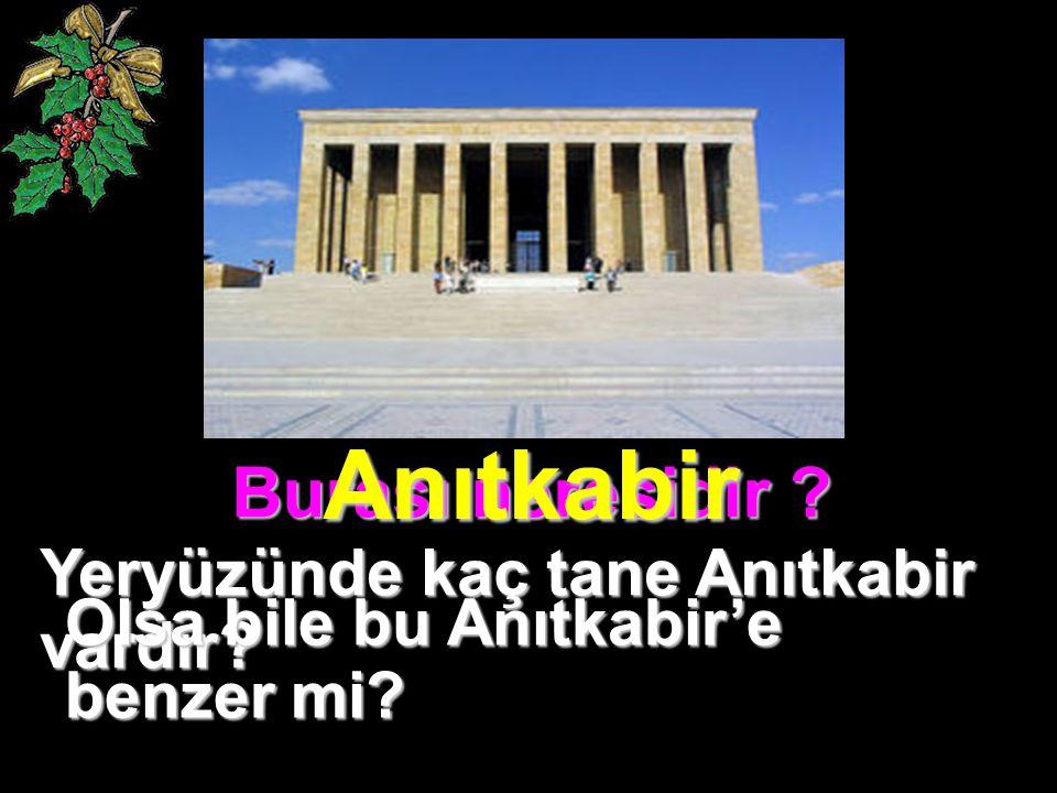 Burası neresidir ? Anıtkabir Yeryüzünde kaç tane Anıtkabir vardır? Olsa bile bu Anıtkabir'e benzer mi?