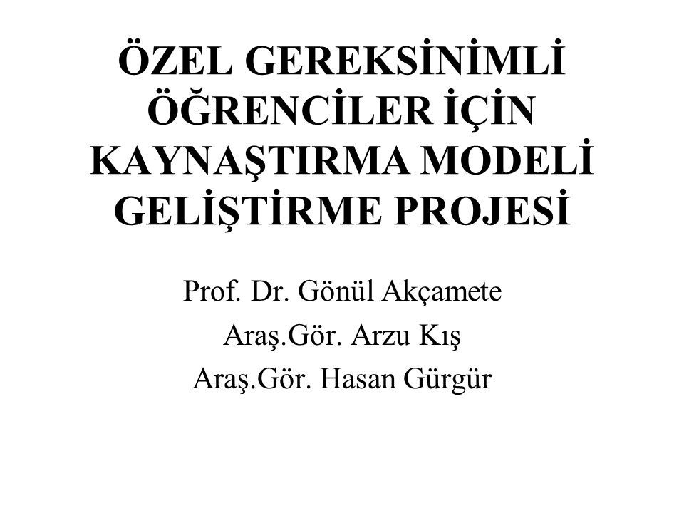 ÖZEL GEREKSİNİMLİ ÖĞRENCİLER İÇİN KAYNAŞTIRMA MODELİ GELİŞTİRME PROJESİ Prof.