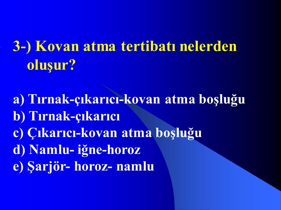 3-) Kovan atma tertibatı nelerden oluşur? a) Tırnak-çıkarıcı-kovan atma boşluğu b) Tırnak-çıkarıcı c) Çıkarıcı-kovan atma boşluğu d) Namlu- iğne-horoz