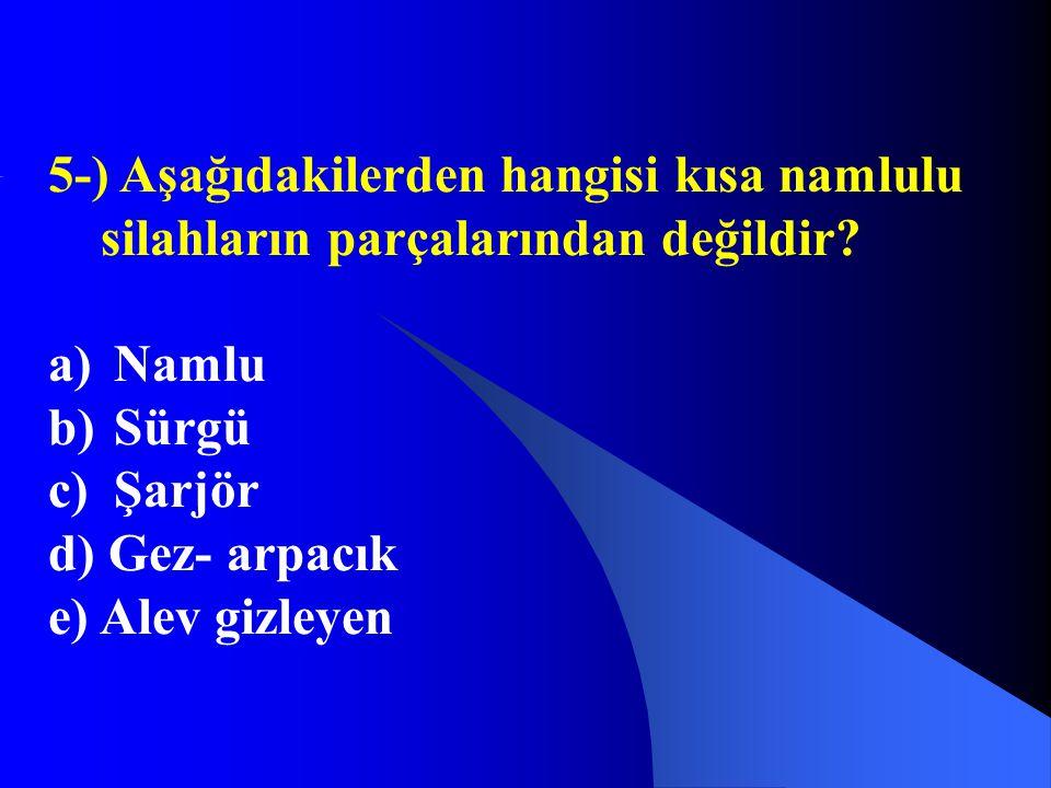 5-) Aşağıdakilerden hangisi kısa namlulu silahların parçalarından değildir? a) Namlu b) Sürgü c) Şarjör d) Gez- arpacık e) Alev gizleyen
