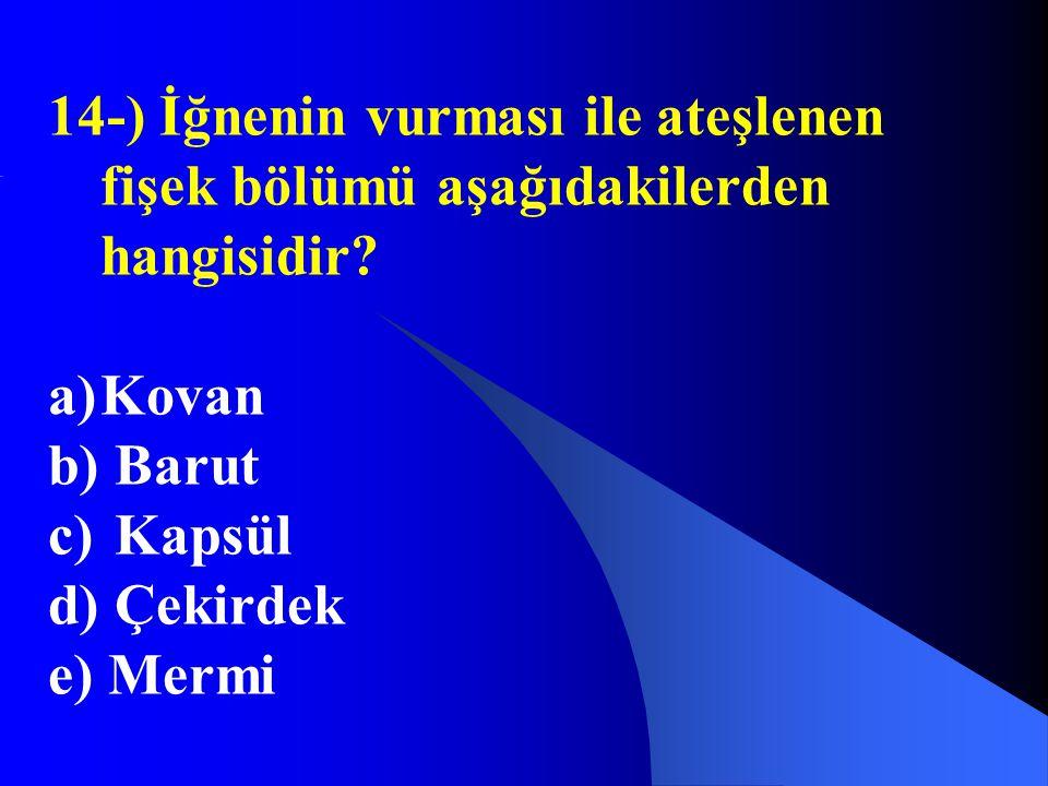 14-) İğnenin vurması ile ateşlenen fişek bölümü aşağıdakilerden hangisidir? a)Kovan b) Barut c) Kapsül d) Çekirdek e) Mermi