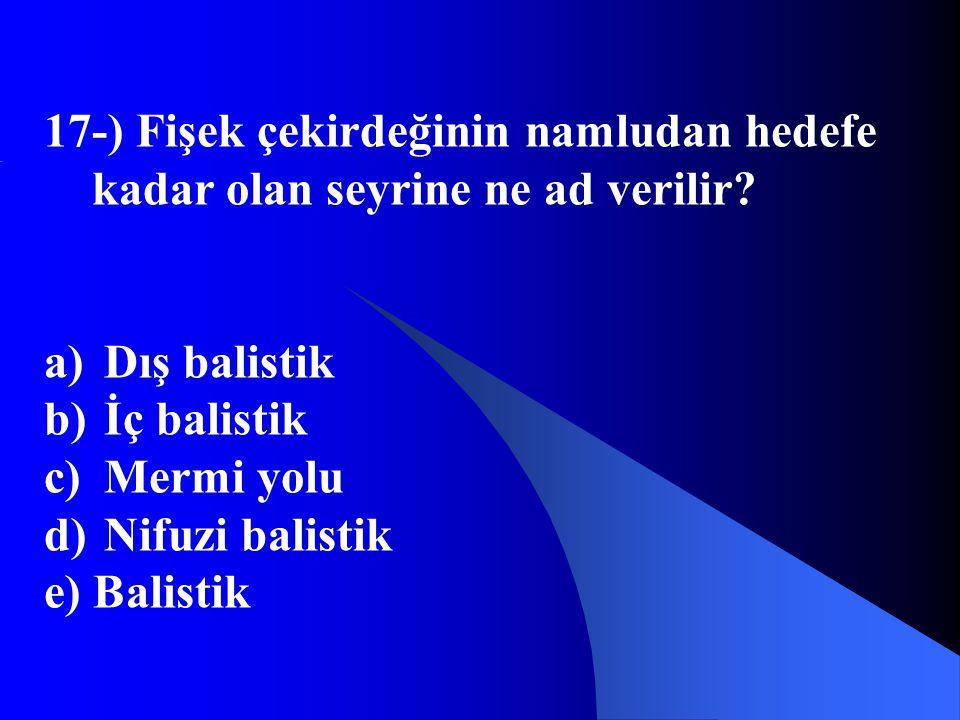 17-) Fişek çekirdeğinin namludan hedefe kadar olan seyrine ne ad verilir? a) Dış balistik b) İç balistik c) Mermi yolu d) Nifuzi balistik e) Balistik