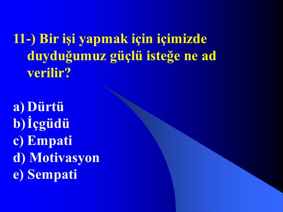 11-) Bir işi yapmak için içimizde duyduğumuz güçlü isteğe ne ad verilir? a)Dürtü b)İçgüdü c)Empati d) Motivasyon e) Sempati