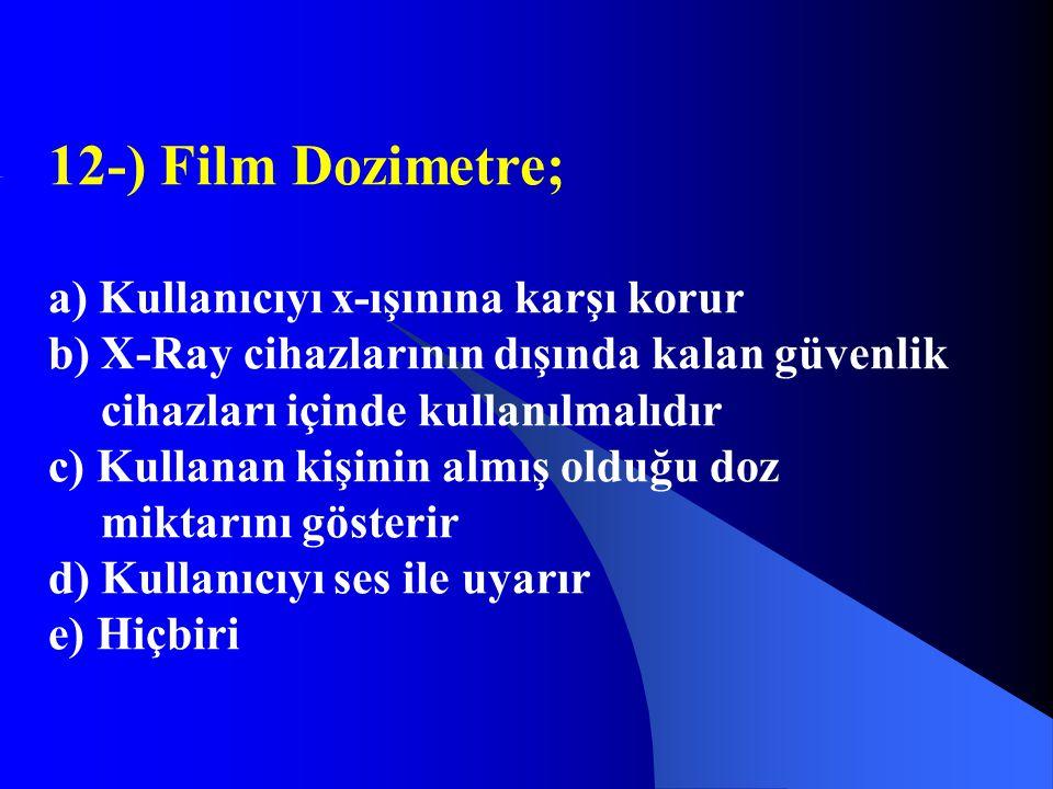 12-) Film Dozimetre; a) Kullanıcıyı x-ışınına karşı korur b) X-Ray cihazlarının dışında kalan güvenlik cihazları içinde kullanılmalıdır c) Kullanan ki