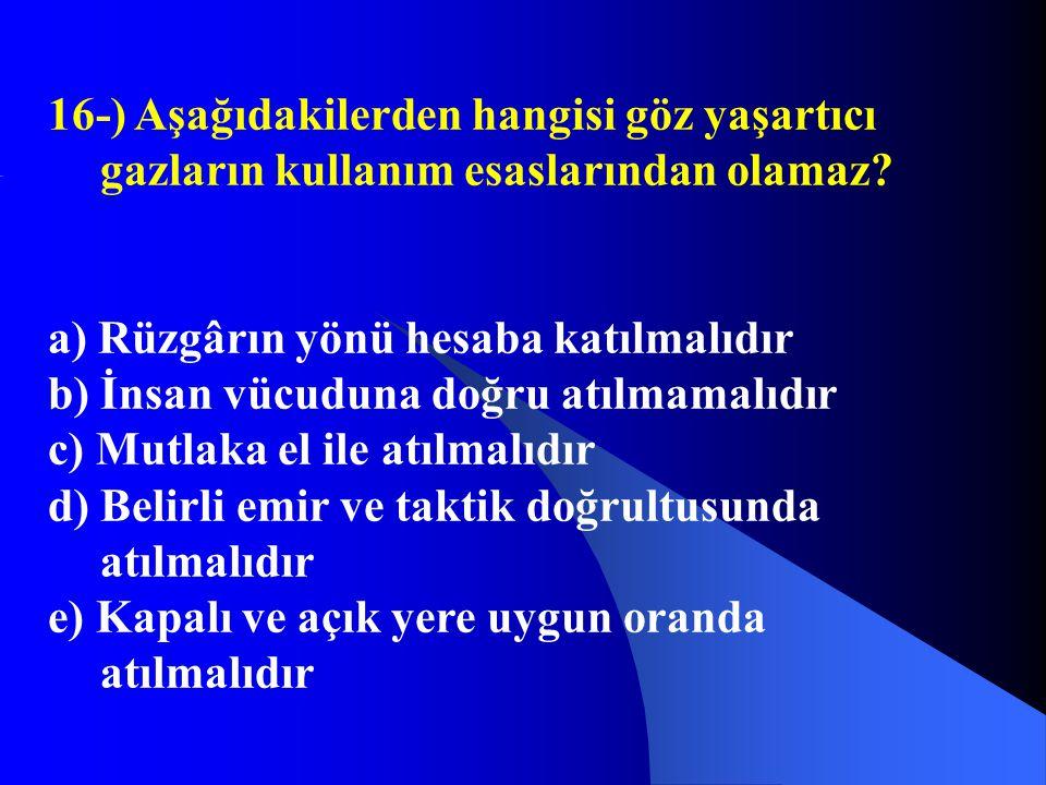 16-) Aşağıdakilerden hangisi göz yaşartıcı gazların kullanım esaslarından olamaz? a) Rüzgârın yönü hesaba katılmalıdır b) İnsan vücuduna doğru atılmam