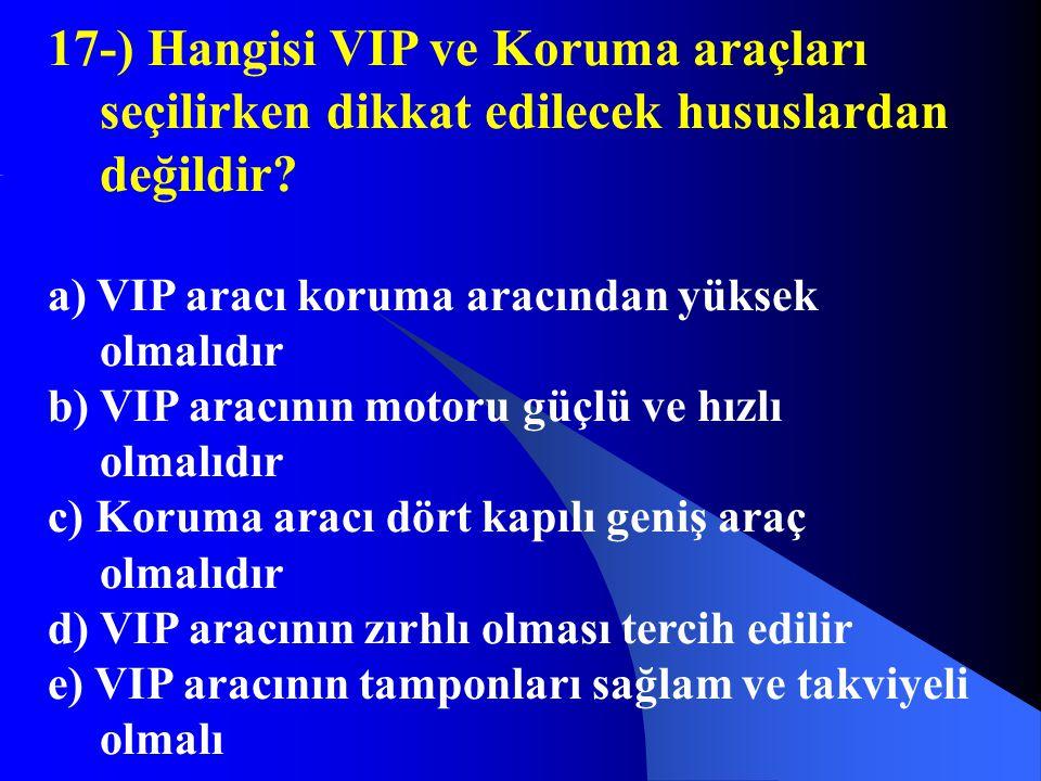 17-) Hangisi VIP ve Koruma araçları seçilirken dikkat edilecek hususlardan değildir? a) VIP aracı koruma aracından yüksek olmalıdır b) VIP aracının mo