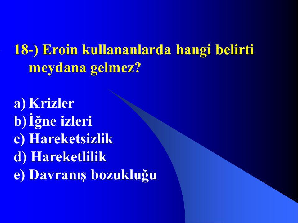 18-) Eroin kullananlarda hangi belirti meydana gelmez? a)Krizler b)İğne izleri c) Hareketsizlik d) Hareketlilik e) Davranış bozukluğu