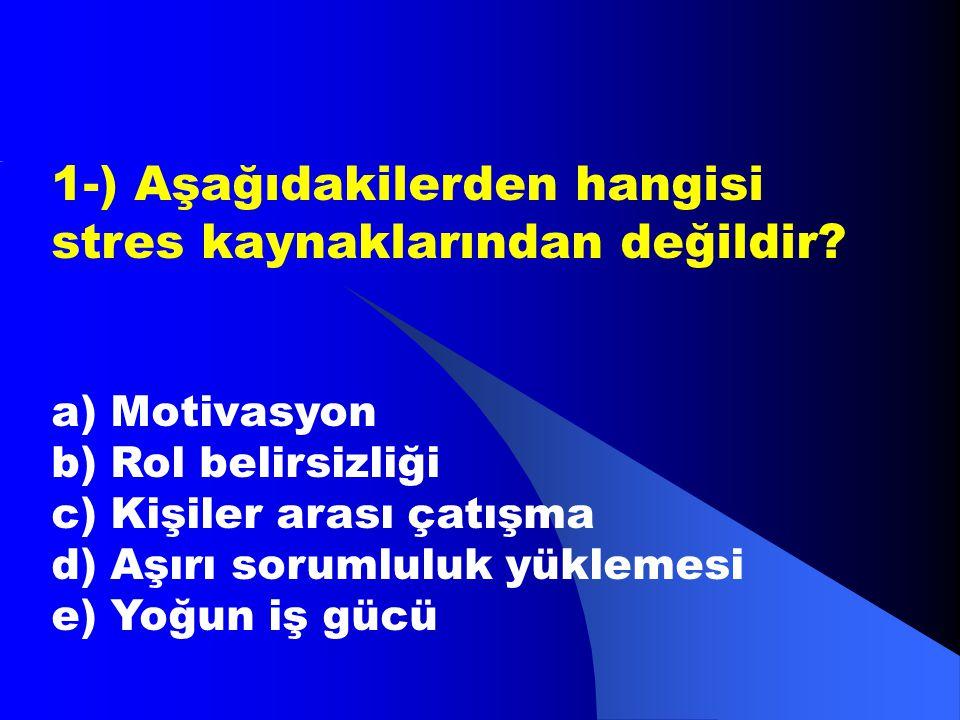 1-) Aşağıdakilerden hangisi stres kaynaklarından değildir? a) Motivasyon b) Rol belirsizliği c) Kişiler arası çatışma d) Aşırı sorumluluk yüklemesi e)